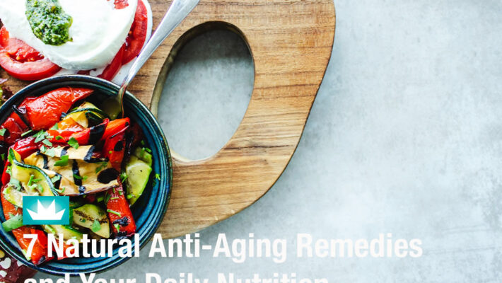 7 Natural Anti-Aging Remedies and Your Daily Nutrition